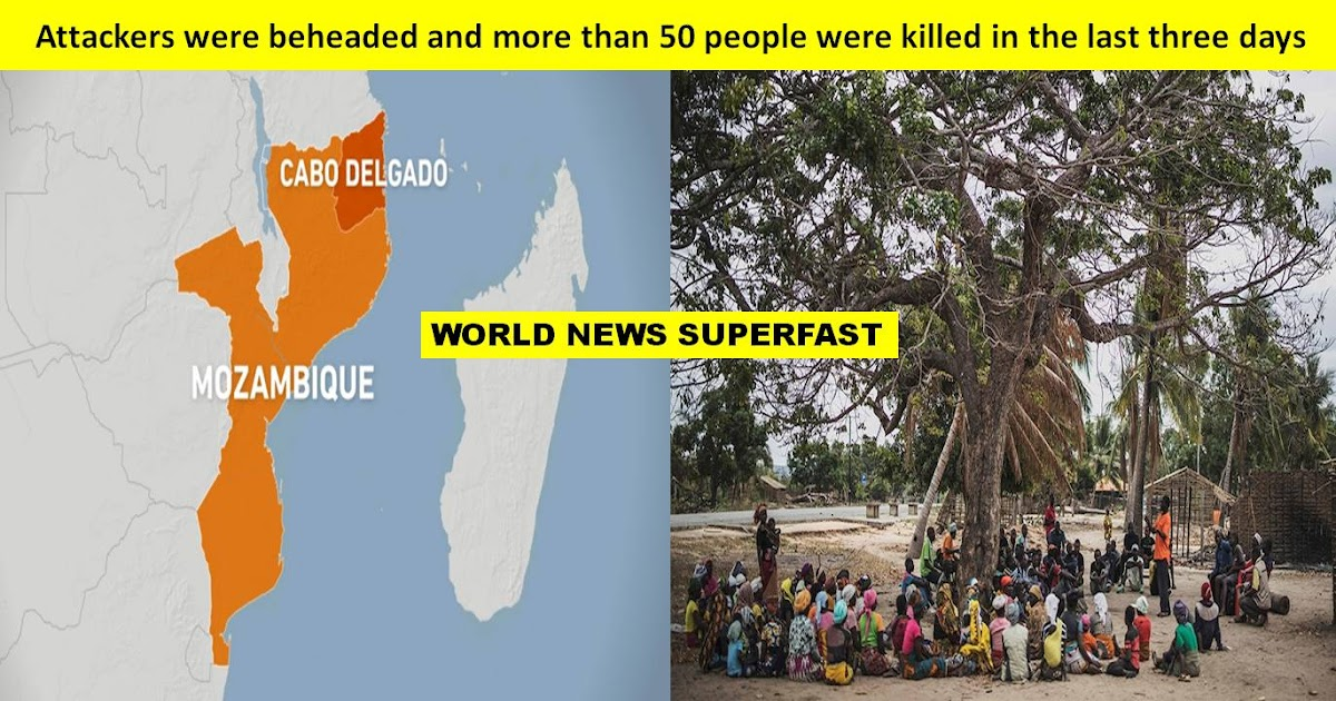 In Cabo Delgado province of northern Mozambique, attackers were beheaded and more than 50 people were killed in the last three days