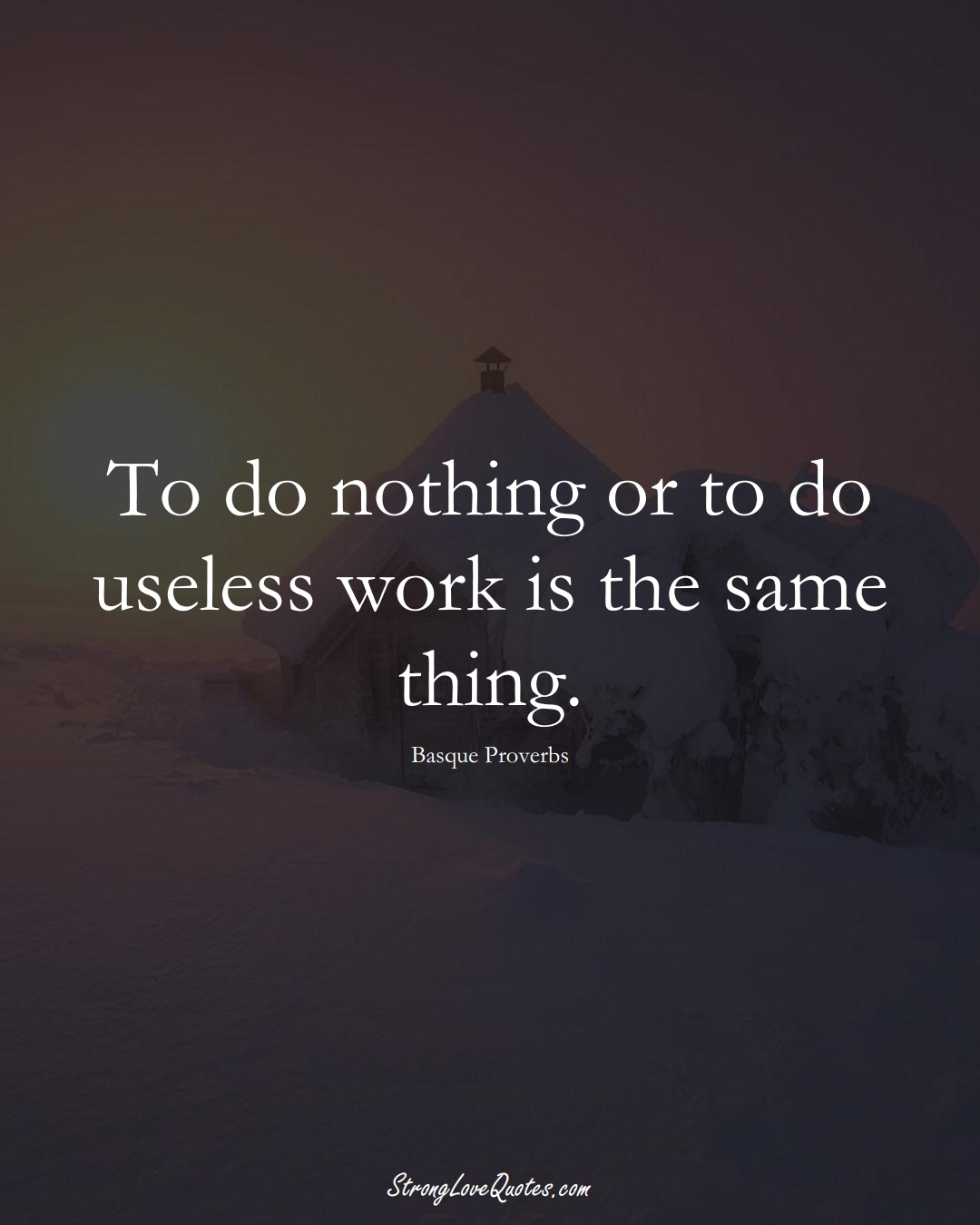 To do nothing or to do useless work is the same thing. (Basque Sayings);  #EuropeanSayings