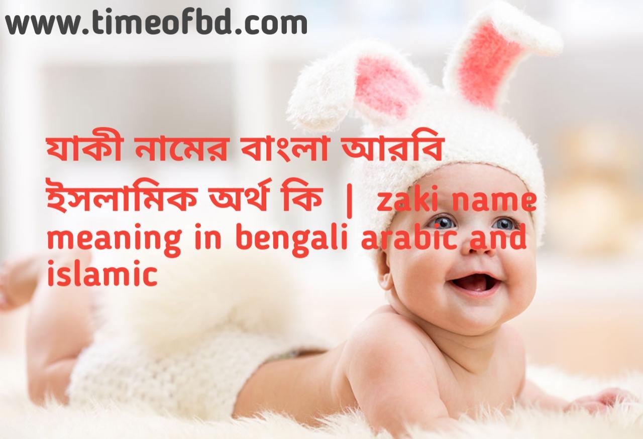 যাকী নামের অর্থ কী, যাকী নামের বাংলা অর্থ কি, যাকী নামের ইসলামিক অর্থ কি, zaki  name meaning in bengali