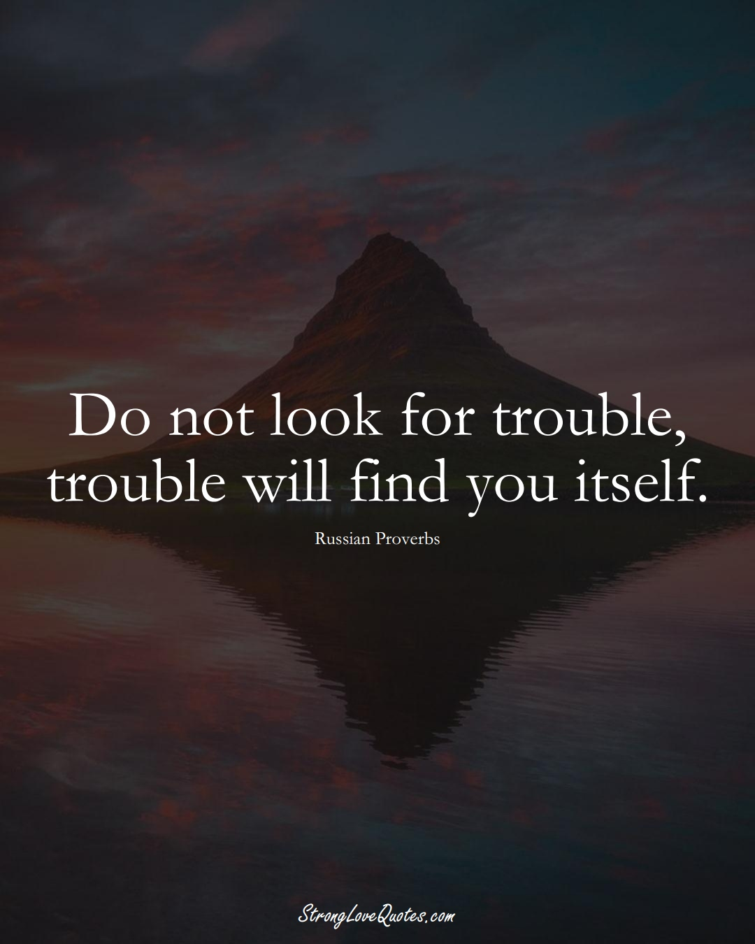 Do not look for trouble, trouble will find you itself. (Russian Sayings);  #AsianSayings