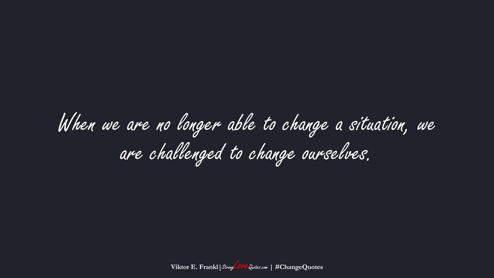 When we are no longer able to change a situation, we are challenged to change ourselves. (Viktor E. Frankl);  #ChangeQuotes