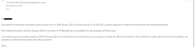 Hi [NAME] I provided the information requested via the contact form on 18th January 2021 and have still (as of 1st Feb 2021,) had no response or further communications from Amazon Associates.    This is beyond the date I set (31st January 2021) in my letter to Mr Baumphrey as my deadline for the resolution of these issues.    I am willing to give you another week (until 8th February 2021,) to resolve the issues with my account, as a gesture of good will. After this, however, I feel I will have no other option but to further publicise my experiences with the Amazon Associates UK programme.