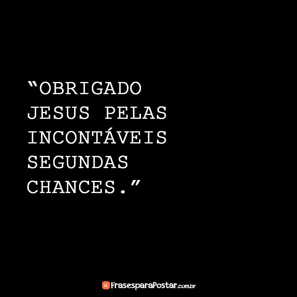 Obrigado Jesus pelas incontáveis segundas chances.
