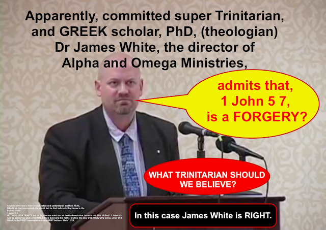 Trinitarian Bible scholars James White says 1 John 5:7 is a PROVED FORGERY.