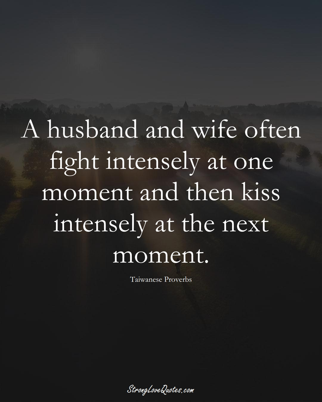 A husband and wife often fight intensely at one moment and then kiss intensely at the next moment. (Taiwanese Sayings);  #AsianSayings
