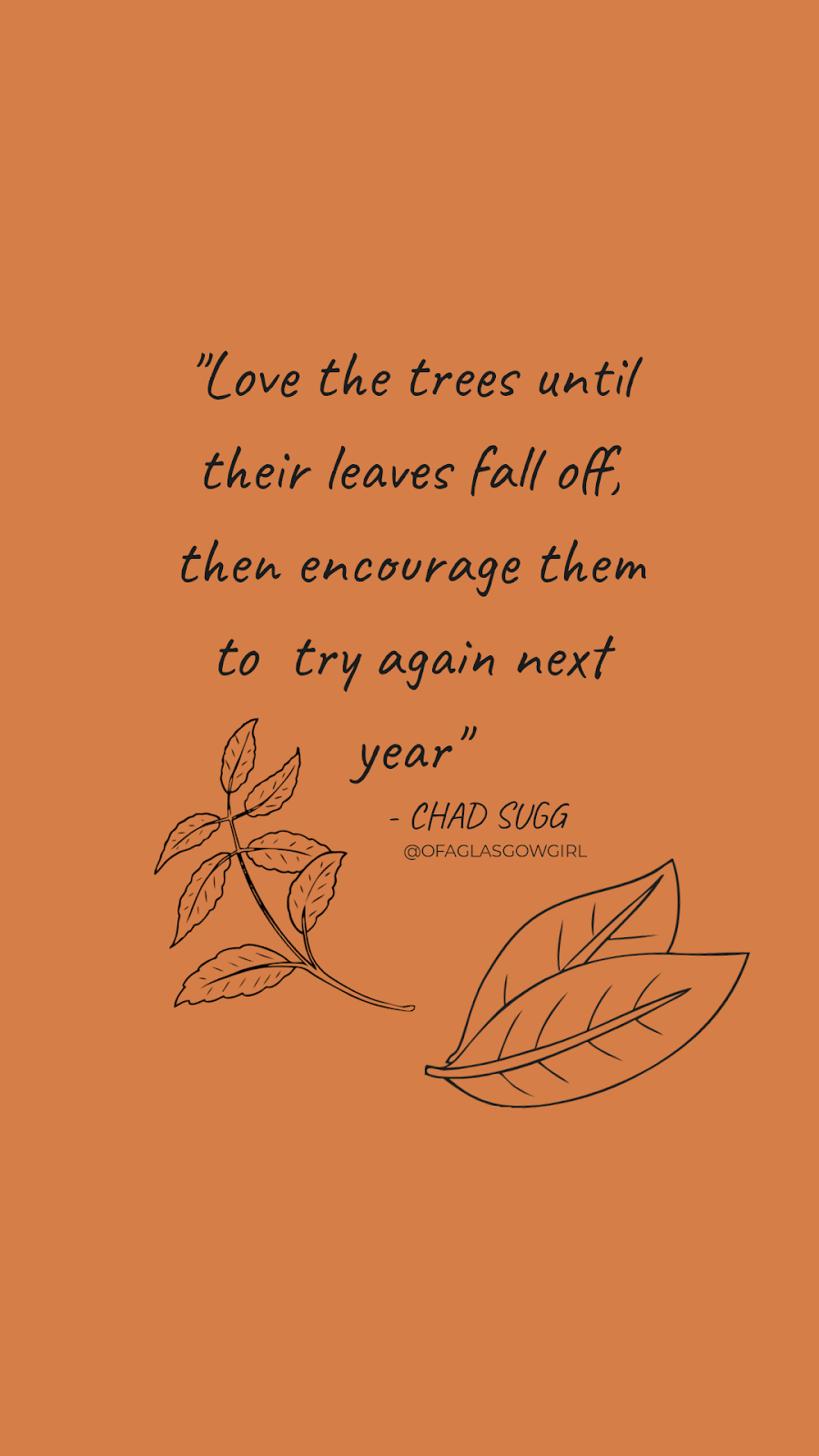 "Quote graphic that has a quote by chad sugg ""love the trees until their leaves fall off, then encourage them to try again next year"" created by @ofaglasgowgirl. on a burnt orange background with outlines of leaves underneath it."