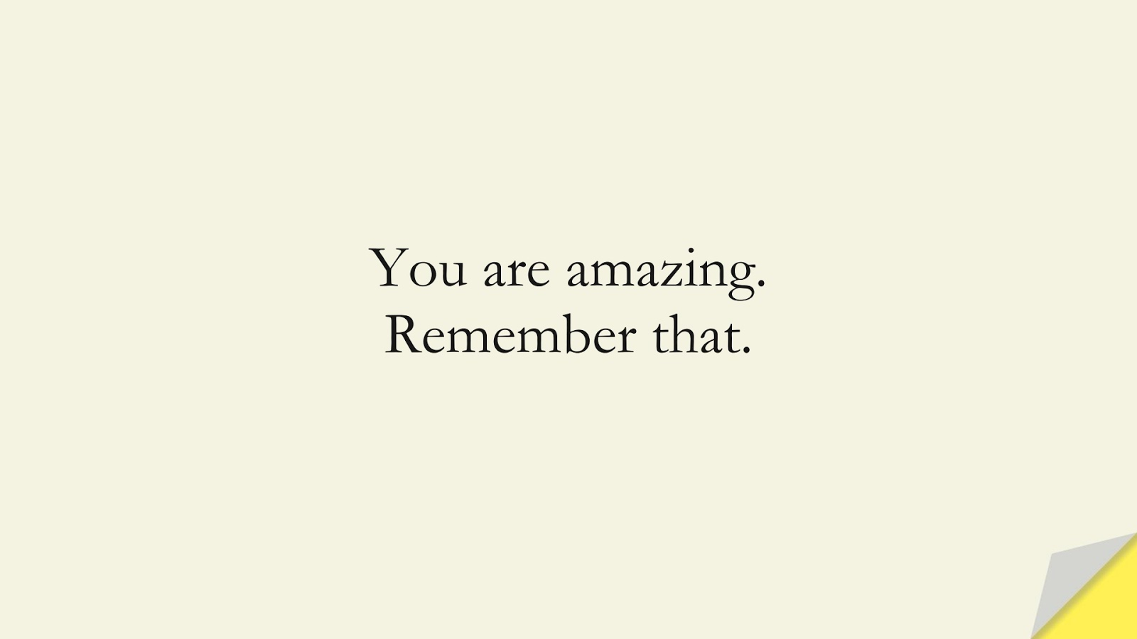 You are amazing. Remember that.FALSE