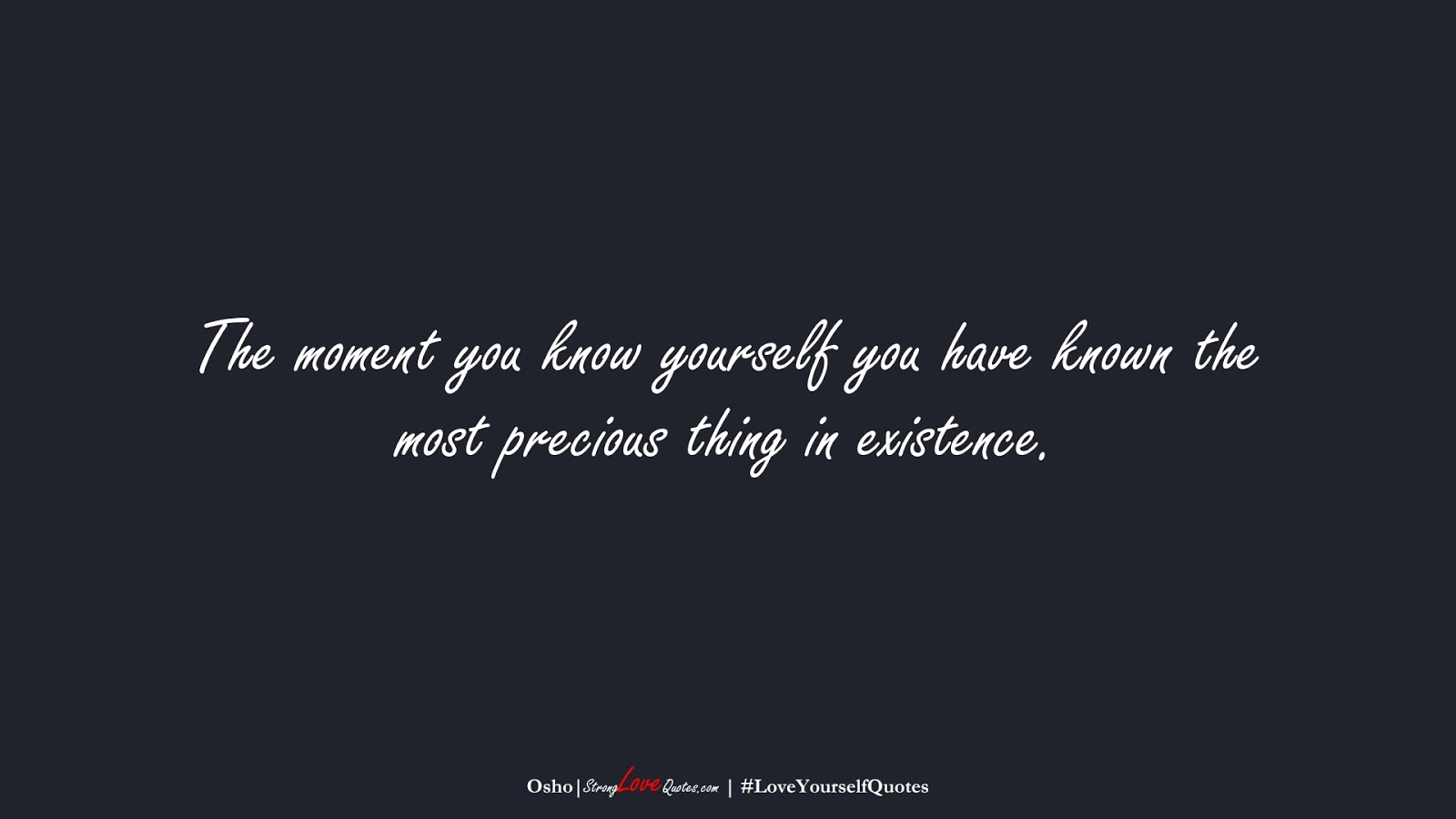 The moment you know yourself you have known the most precious thing in existence. (Osho);  #LoveYourselfQuotes