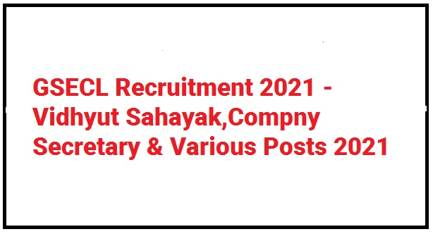 GSECL Recruitment 2021 - Vidhyut Sahayak,Compny Secretary & Various Posts 2021