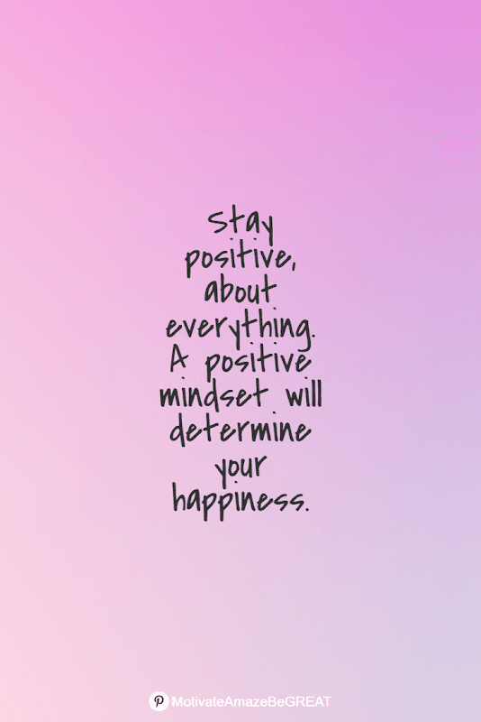 """Positive Mindset Quotes And Motivational Words For Bad Times:  """"Stay positive, about everything. A positive mindset will determine your happiness."""""""