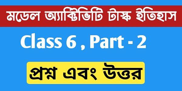 ষষ্ঠ শ্রেণি ইতিহাস মডেল অ্যাক্টিভিটি টাস্ক পার্ট  ২ | Class 6 history model activity task part 2 .