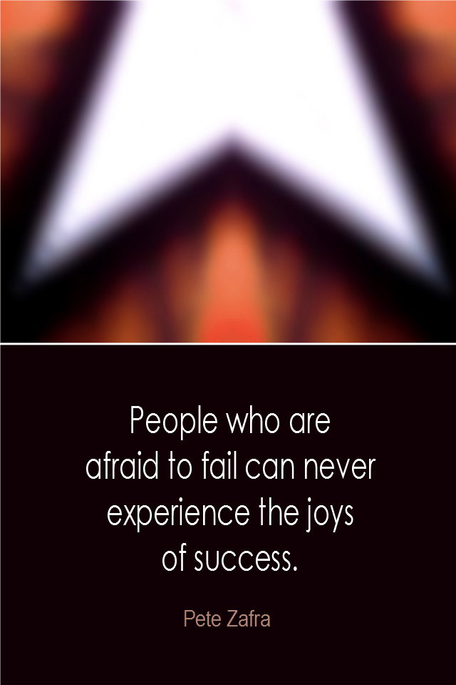 visual quote - image quotation: People who are afraid to fail can never experience the joys of success. - Pete Zafra
