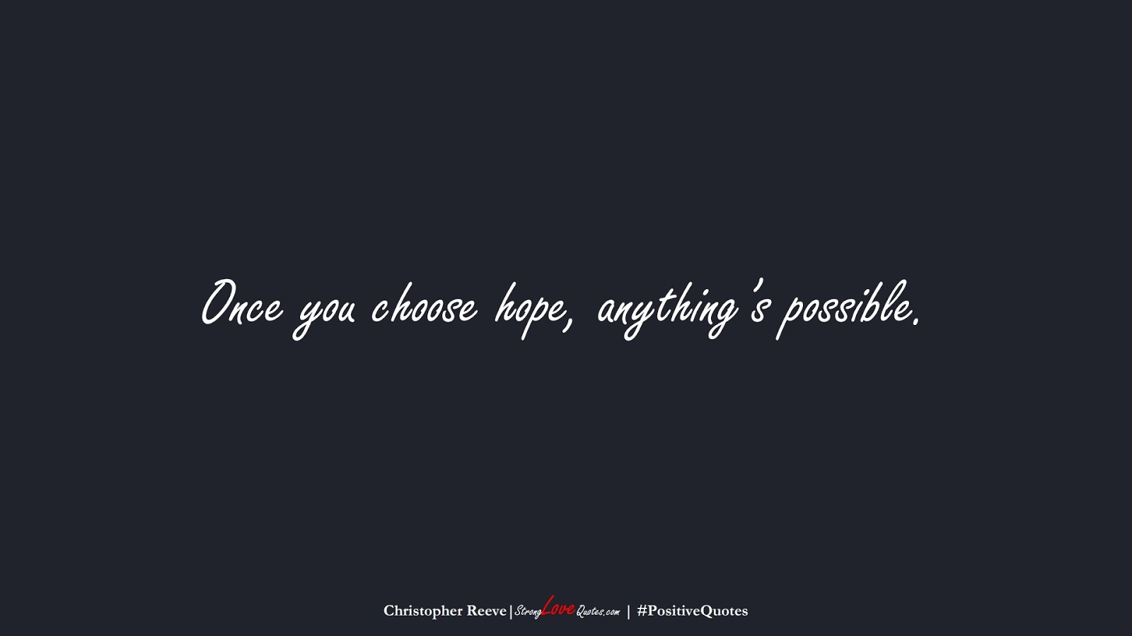 Once you choose hope, anything's possible. (Christopher Reeve);  #PositiveQuotes