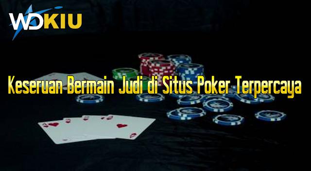 Keseruan Bermain Judi di Situs Poker Terpercaya