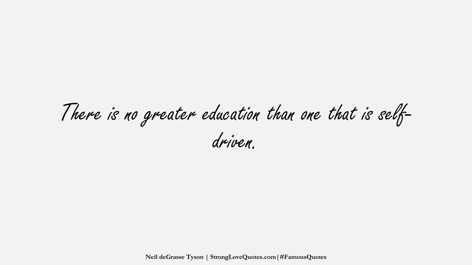 There is no greater education than one that is self-driven. (Neil deGrasse Tyson);  #FamousQuotes