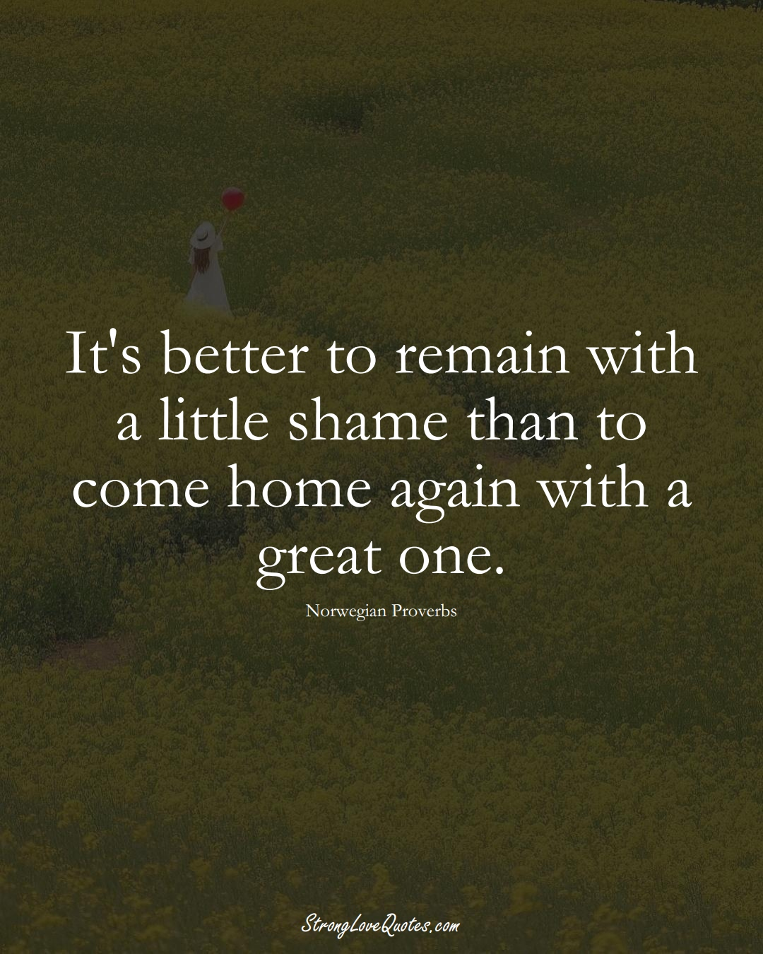 It's better to remain with a little shame than to come home again with a great one. (Norwegian Sayings);  #EuropeanSayings