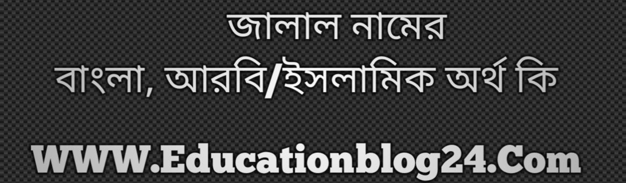 Jalal name meaning in Bengali, জালাল নামের অর্থ কি, জালাল নামের বাংলা অর্থ কি, জালাল নামের ইসলামিক অর্থ কি, জালাল কি ইসলামিক /আরবি নাম