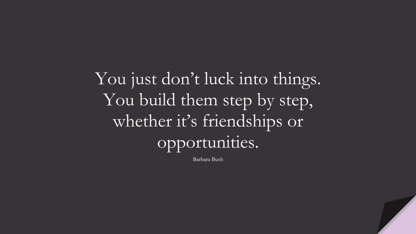 You just don't luck into things. You build them step by step, whether it's friendships or opportunities. (Barbara Bush);  #HardWorkQuotes