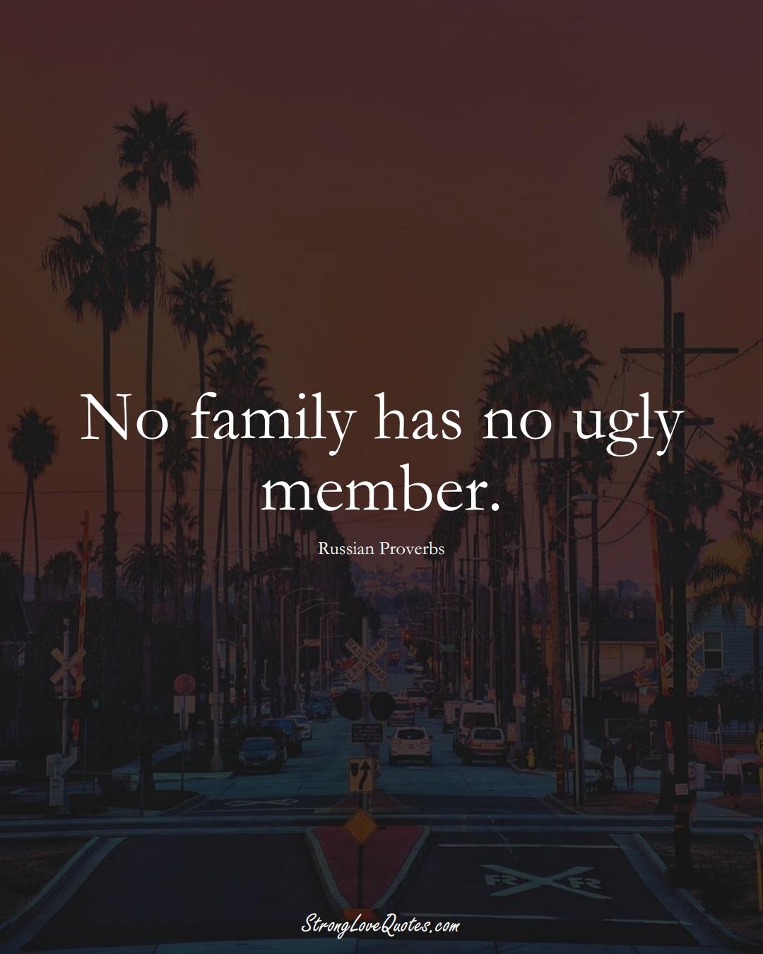 No family has no ugly member. (Russian Sayings);  #AsianSayings