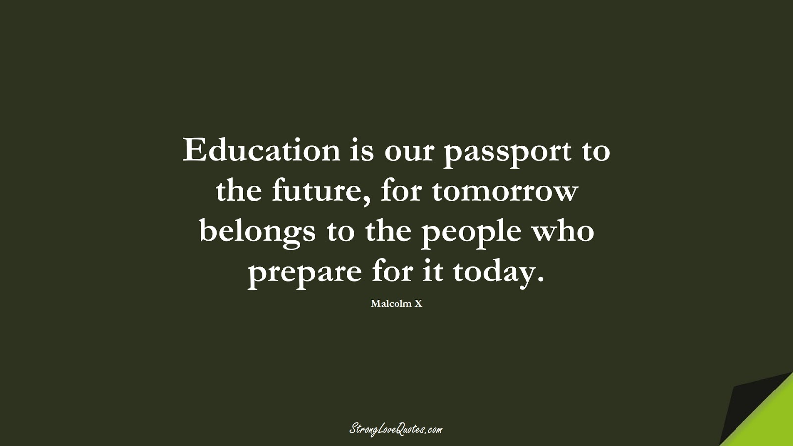 Education is our passport to the future, for tomorrow belongs to the people who prepare for it today. (Malcolm X);  #EducationQuotes