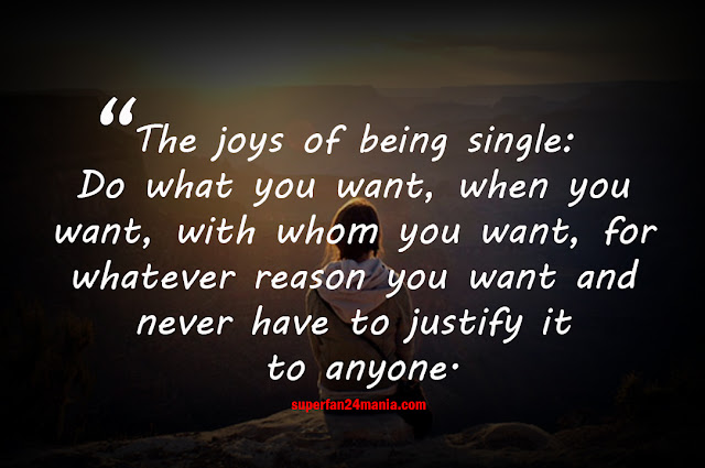 The joys of being single: Do what you want, when you want, with whom you want, for whatever reason you want and never have to justify it to anyone.