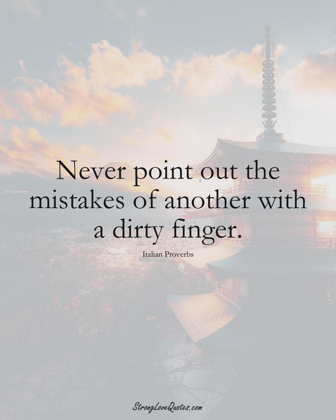 Never point out the mistakes of another with a dirty finger. (Italian Sayings);  #EuropeanSayings