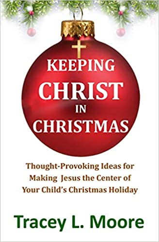 Keeping Christ in Christmas: Thought-Provoking Ideas for Making Jesus the Center of Your Child's Christmas Holiday by Tracey L. Moore