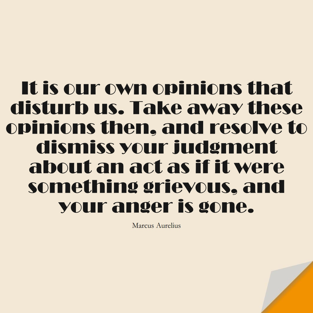 It is our own opinions that disturb us. Take away these opinions then, and resolve to dismiss your judgment about an act as if it were something grievous, and your anger is gone. (Marcus Aurelius);  #StoicQuotes