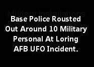 Base Police Rousted Out Around 10 Military Personal At Loring AFB UFO Incident.