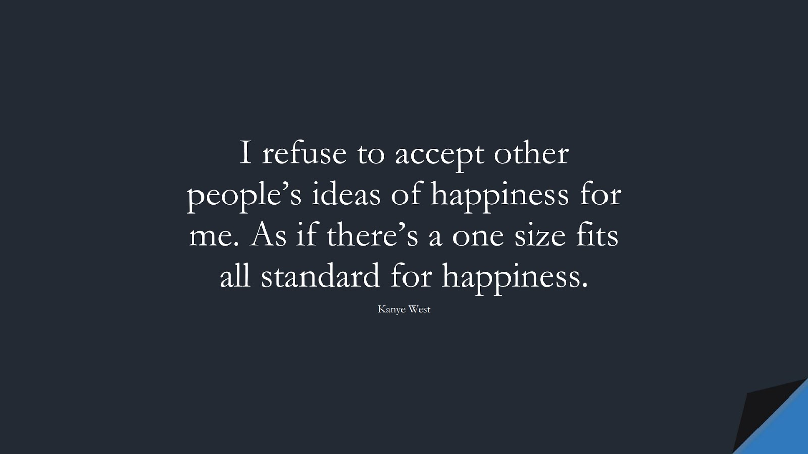 I refuse to accept other people's ideas of happiness for me. As if there's a one size fits all standard for happiness. (Kanye West);  #SuccessQuotes
