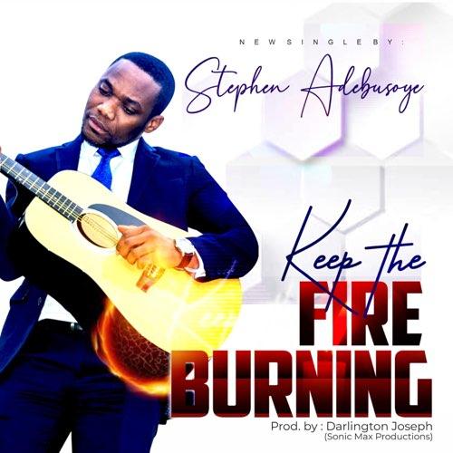 KEEP THE FIRE BURNING -  Stephen Adebusoye