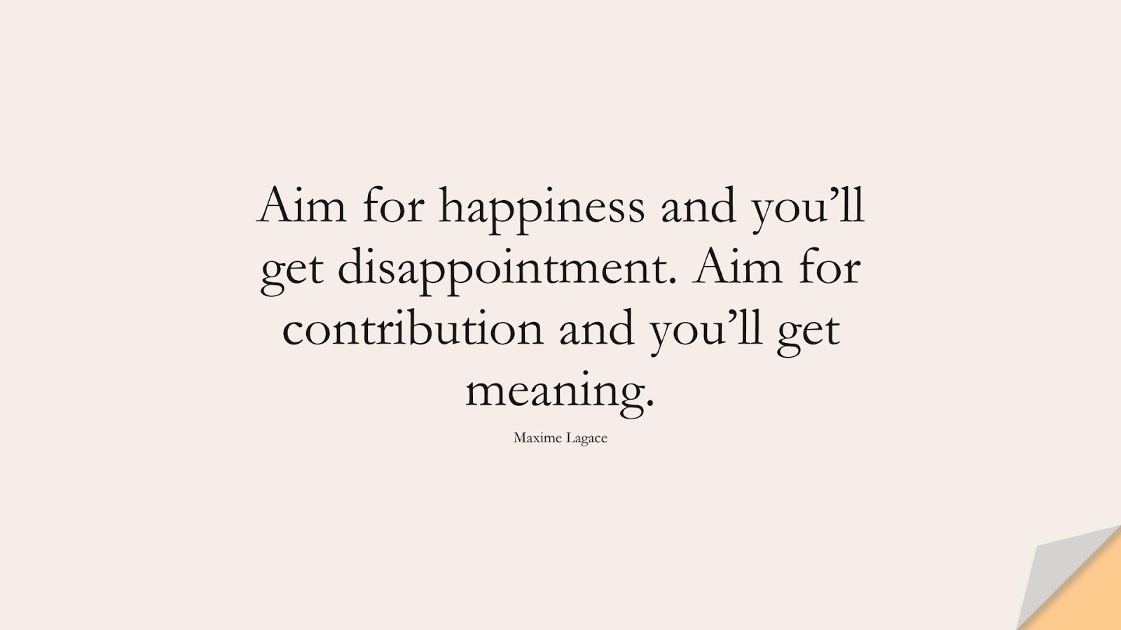 Aim for happiness and you'll get disappointment. Aim for contribution and you'll get meaning. (Maxime Lagace);  #DepressionQuotes
