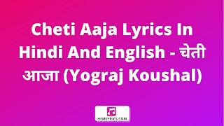 Cheti Aaja Lyrics In Hindi And English - चेती आजा (Yograj Koushal)