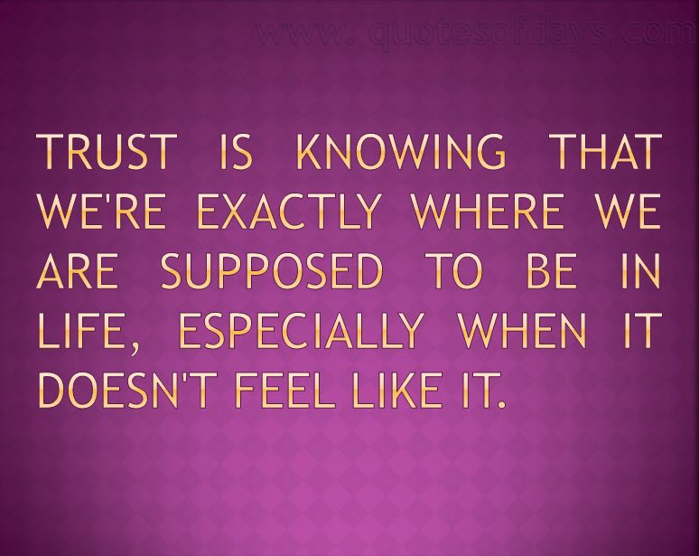 Trust is knowing that we're exactly where we are supposed to be in life, especially when it doesn't feel like it.