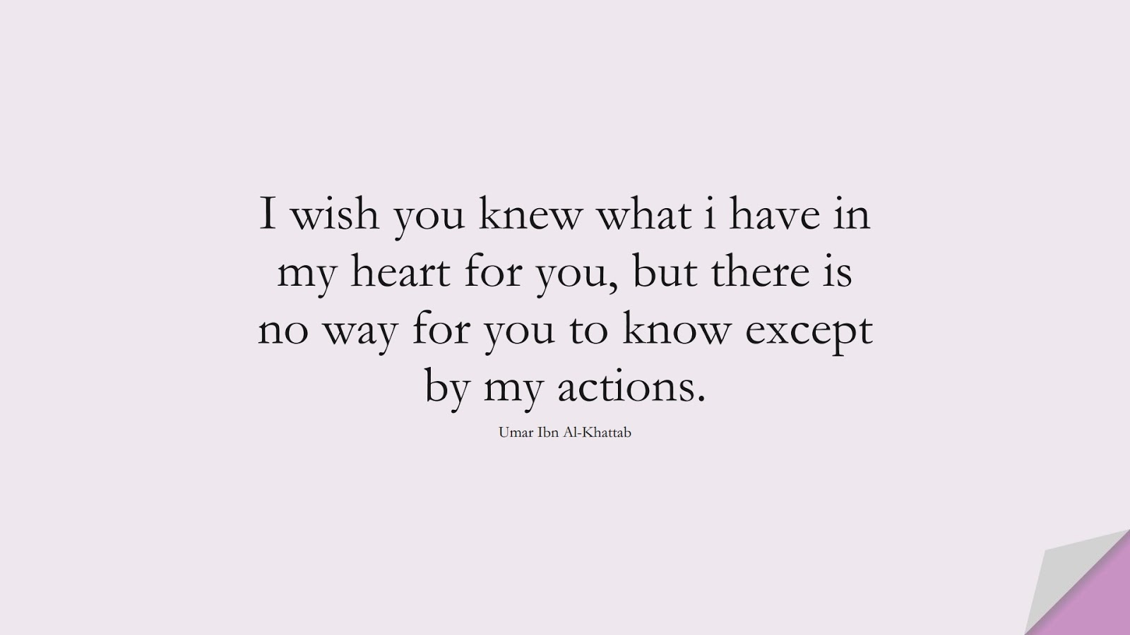 I wish you knew what i have in my heart for you, but there is no way for you to know except by my actions. (Umar Ibn Al-Khattab);  #UmarQuotes