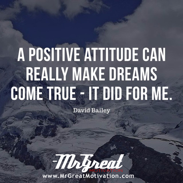A positive attitude can really make dreams come true - it did for me. -- David Bailey
