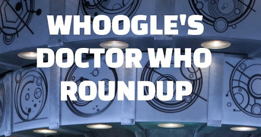 Doctor Who Weekly Roundup on Friday, 10th February 2017