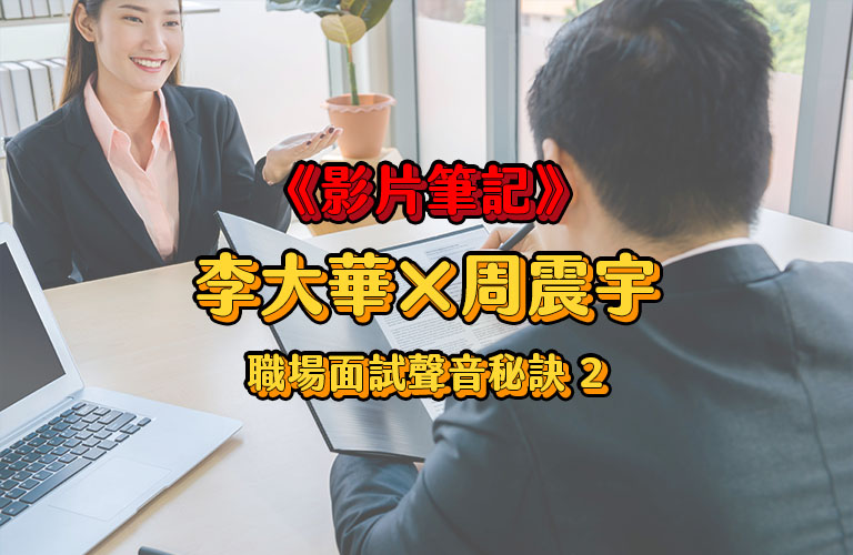 《影片筆記》疫情職場遠端面試聲音秘訣 李大華x周震宇(下集)