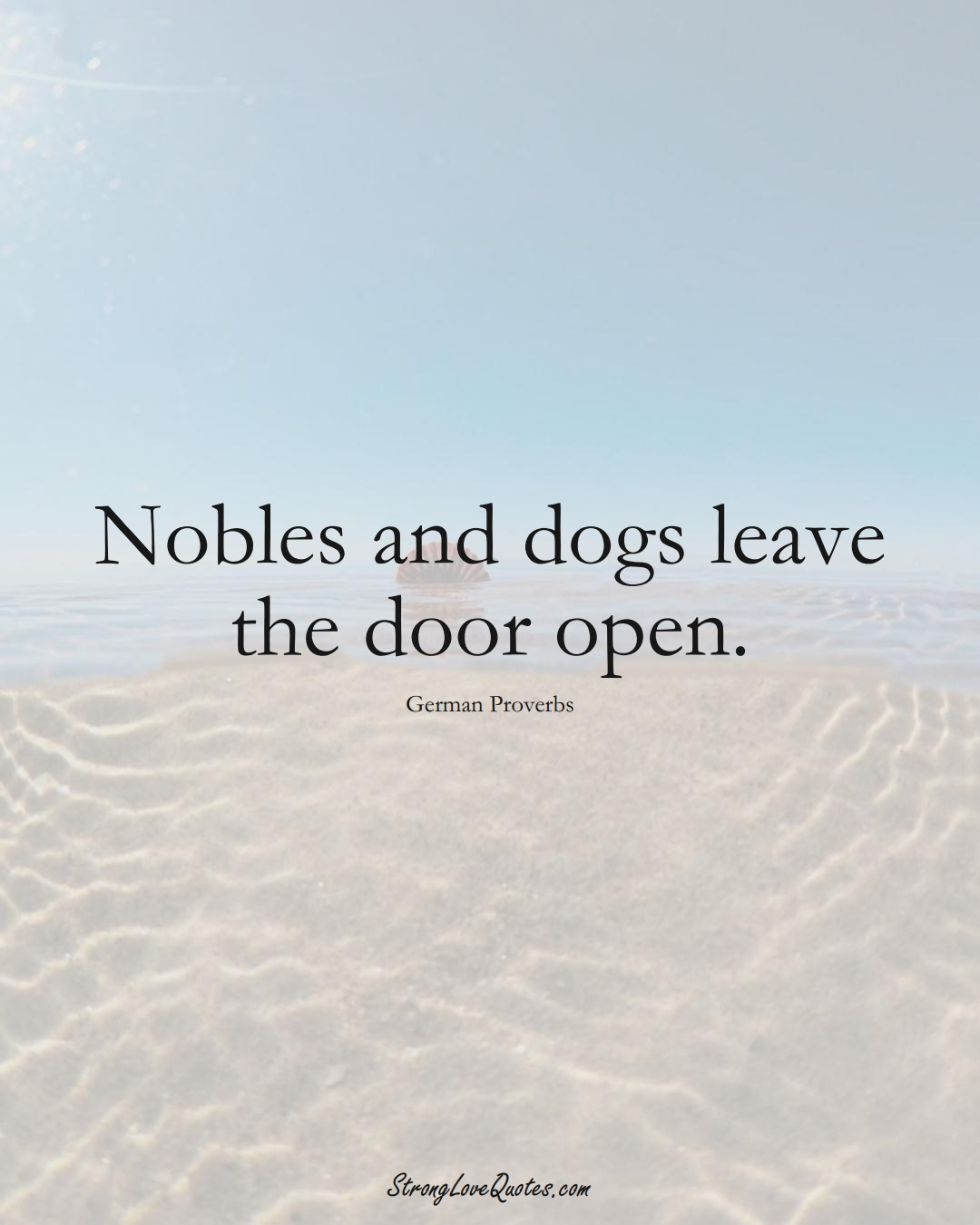 Nobles and dogs leave the door open. (German Sayings);  #EuropeanSayings