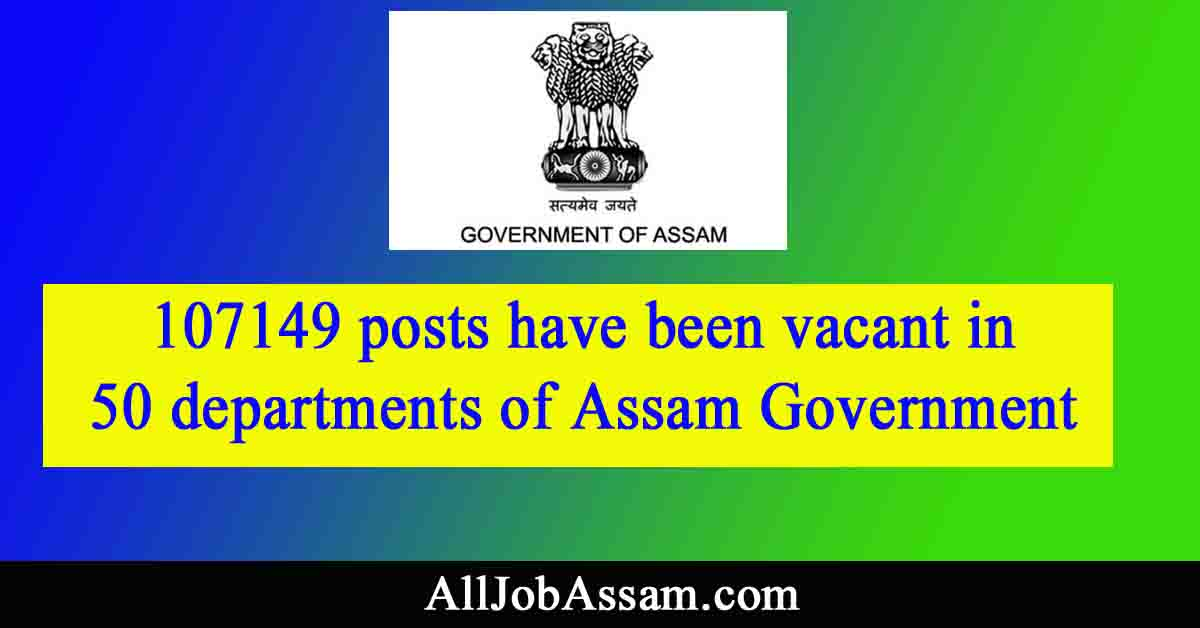 107149 posts have been vacant in 50 departments of Assam Government. See how many vacancies in a department wise