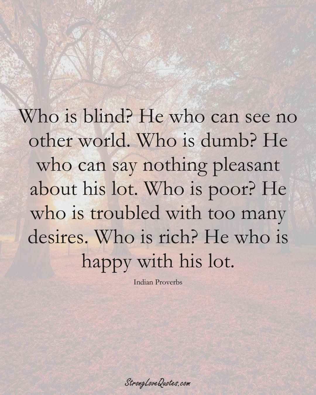 Who is blind? He who can see no other world. Who is dumb? He who can say nothing pleasant about his lot. Who is poor? He who is troubled with too many desires. Who is rich? He who is happy with his lot. (Indian Sayings);  #AsianSayings