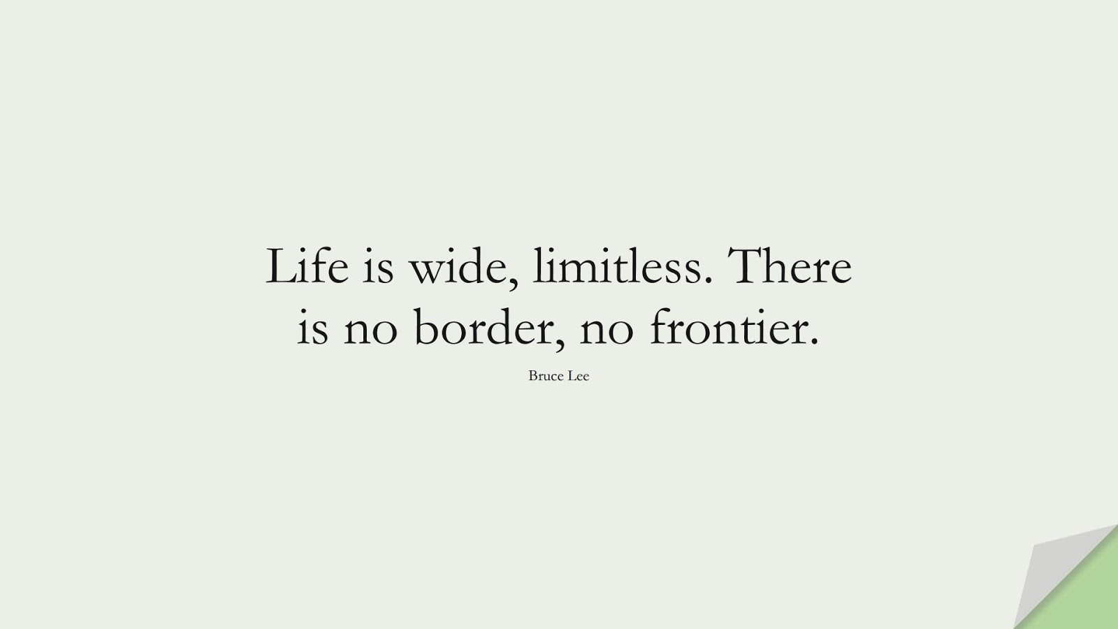 Life is wide, limitless. There is no border, no frontier. (Bruce Lee);  #LifeQuotes