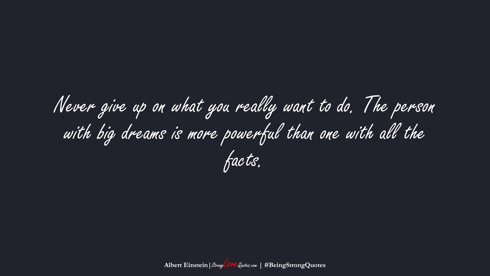 Never give up on what you really want to do. The person with big dreams is more powerful than one with all the facts. (Albert Einstein);  #BeingStrongQuotes
