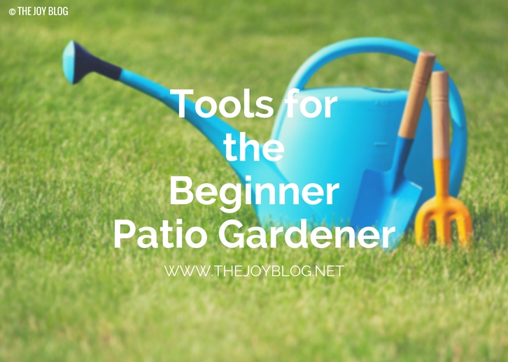 Basic Tools for the Beginner Patio Gardener // WWW.THEJOYBLOG.NET