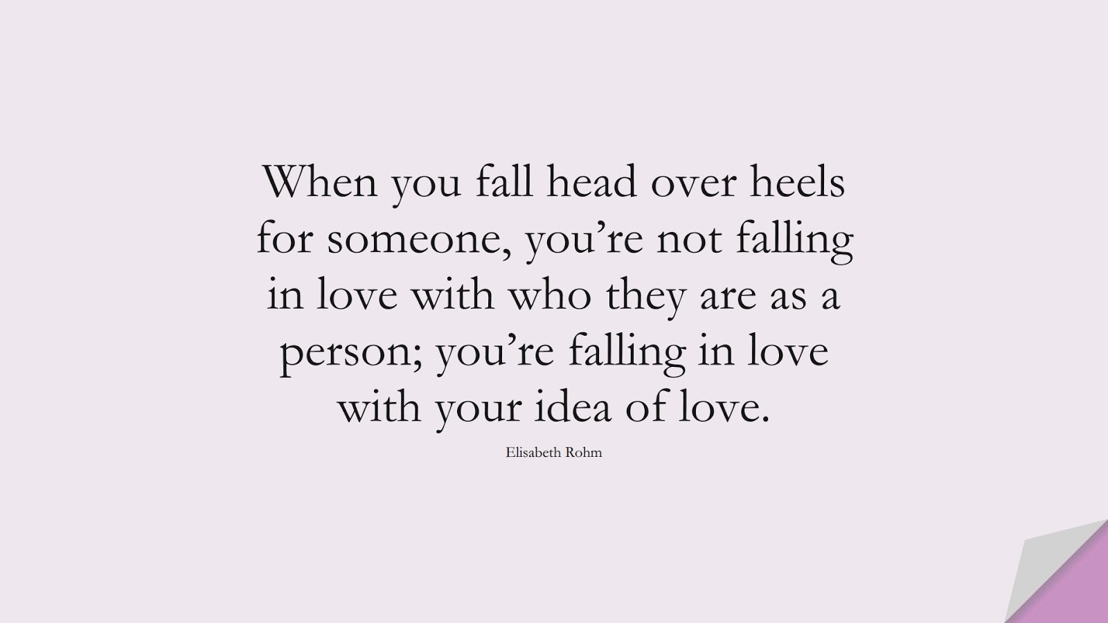 When you fall head over heels for someone, you're not falling in love with who they are as a person; you're falling in love with your idea of love. (Elisabeth Rohm);  #LoveQuotes