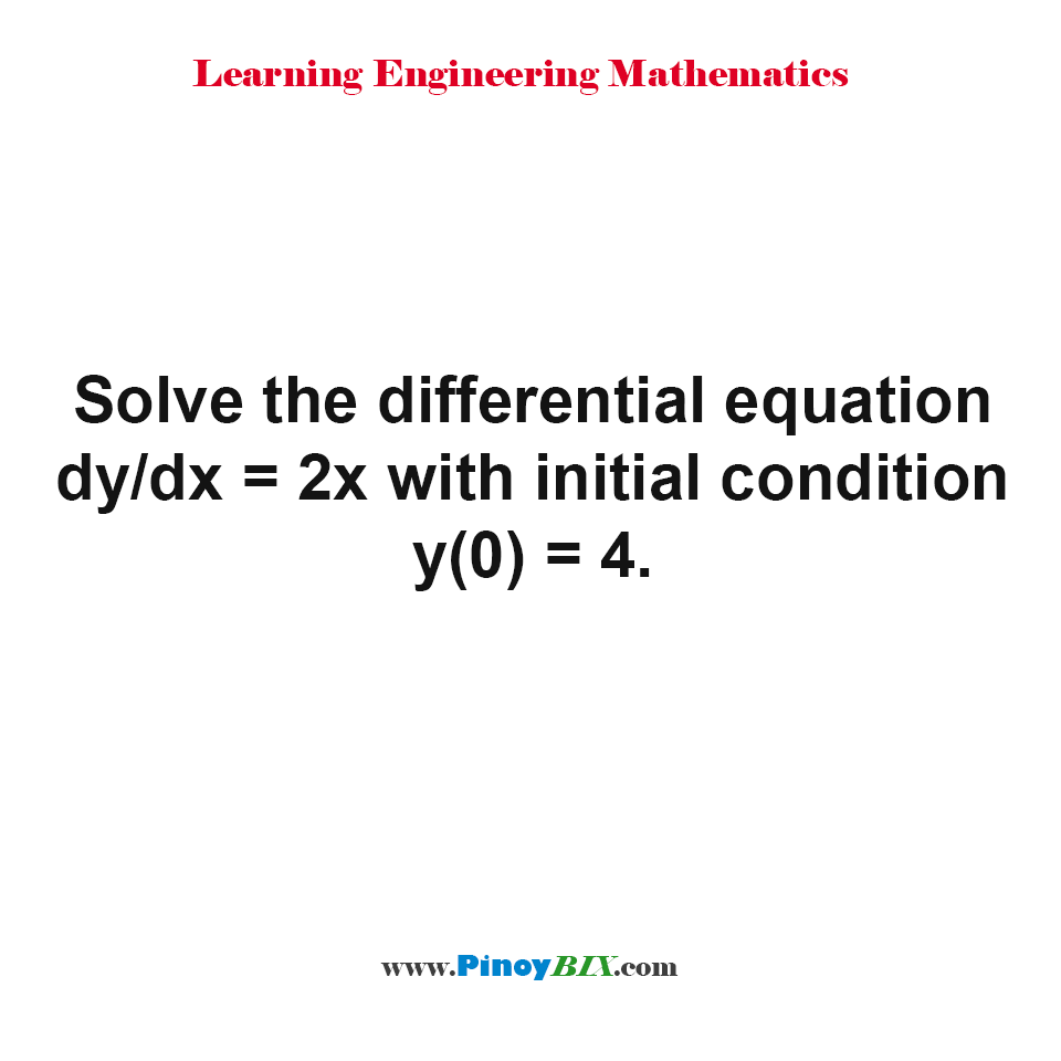 Solve the differential equation dy/dx = 2x with initial condition y(0) = 4