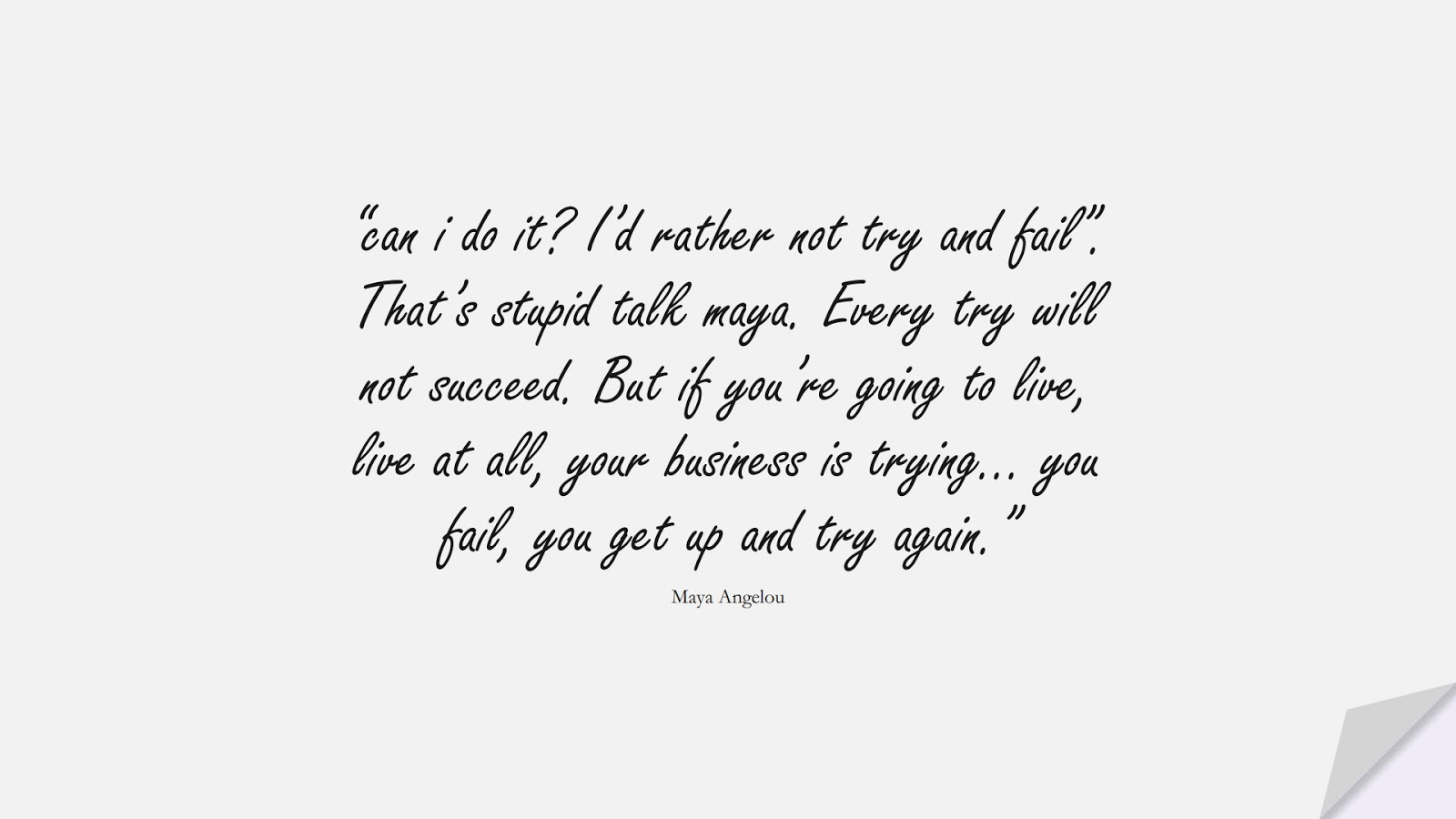 """""""can i do it? I'd rather not try and fail"""". That's stupid talk maya. Every try will not succeed. But if you're going to live, live at all, your business is trying… you fail, you get up and try again."""" (Maya Angelou);  #MayaAngelouQuotes"""
