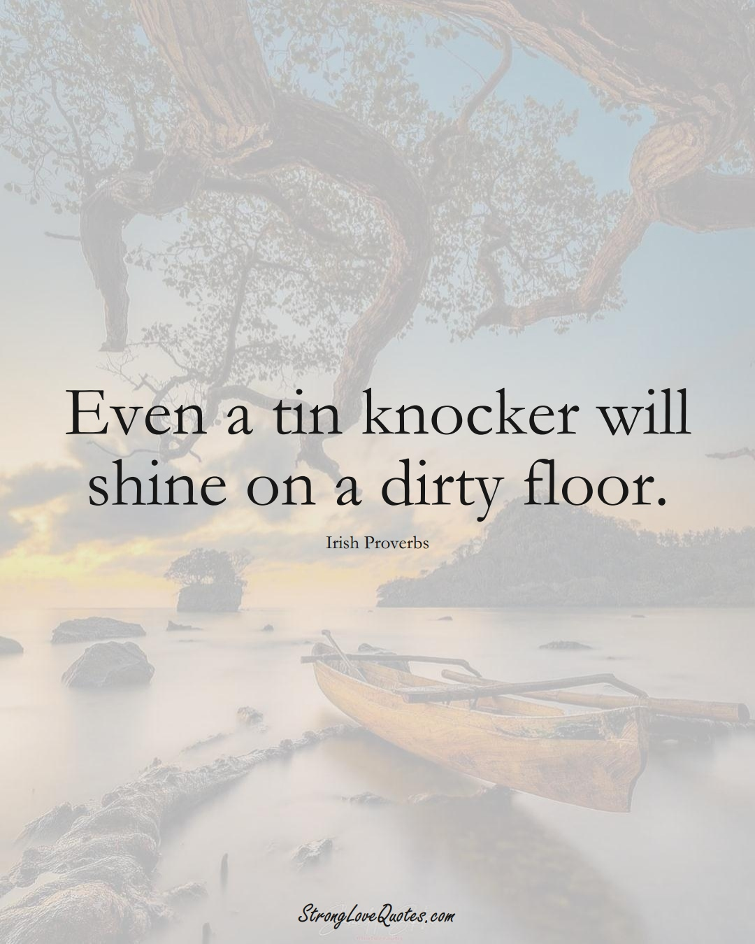 Even a tin knocker will shine on a dirty floor. (Irish Sayings);  #EuropeanSayings