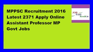 MPPSC Recruitment 2016 Latest 2371 Apply Online Assistant Professor MP Govt Jobs