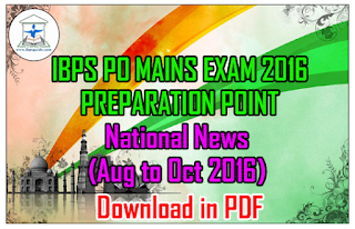 IBPS PO MAINS 2016 PREPARATION POINT - Important National NEWS (Aug to Oct 2016) - Download in PDF